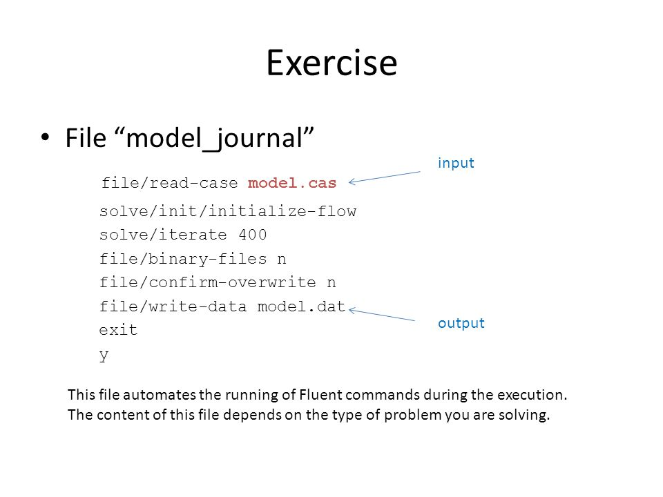 Exercise File model_journal file/read-case model.cas solve/init/initialize-flow solve/iterate 400 file/binary-files n file/confirm-overwrite n file/write-data model.dat exit y input output This file automates the running of Fluent commands during the execution.