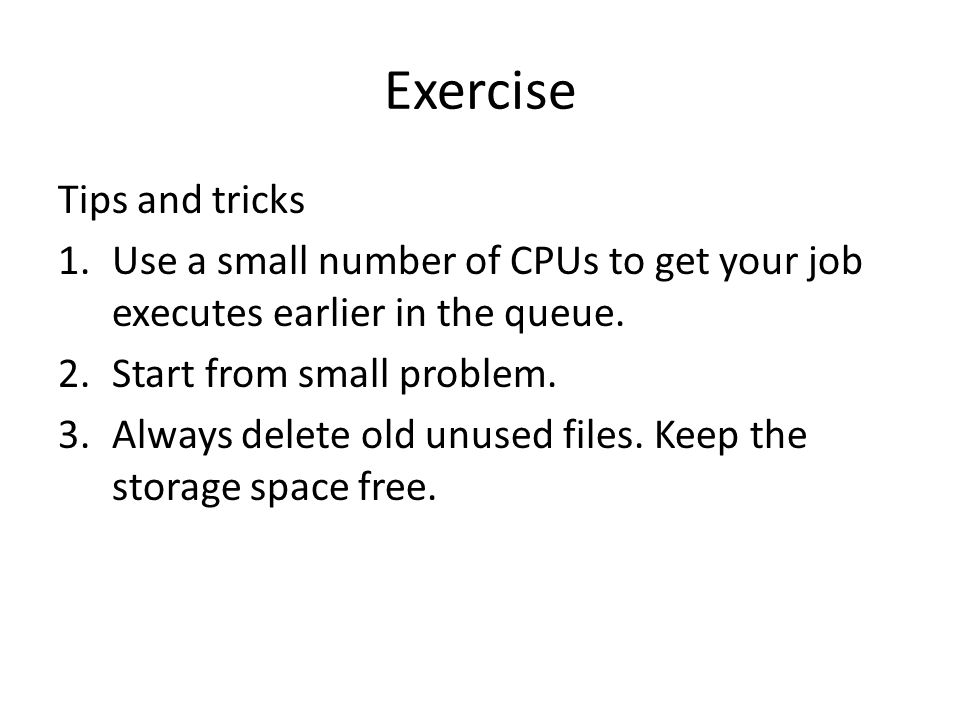Exercise Tips and tricks 1.Use a small number of CPUs to get your job executes earlier in the queue.