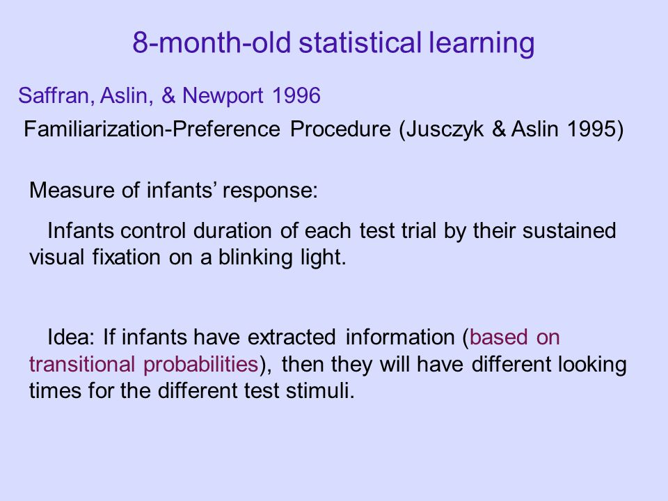 8-month-old statistical learning Familiarization-Preference Procedure (Jusczyk & Aslin 1995) Saffran, Aslin, & Newport 1996 Measure of infants' response: Infants control duration of each test trial by their sustained visual fixation on a blinking light.