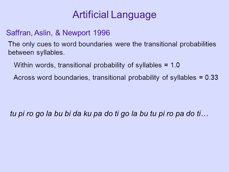 Artificial Language The only cues to word boundaries were the transitional probabilities between syllables.