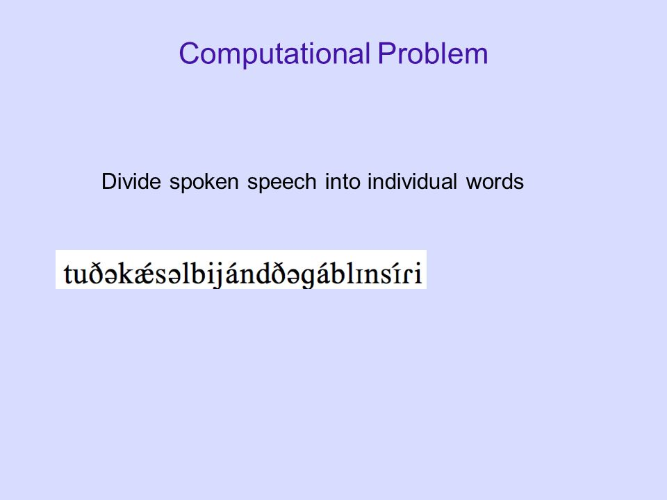 Computational Problem Divide spoken speech into individual words
