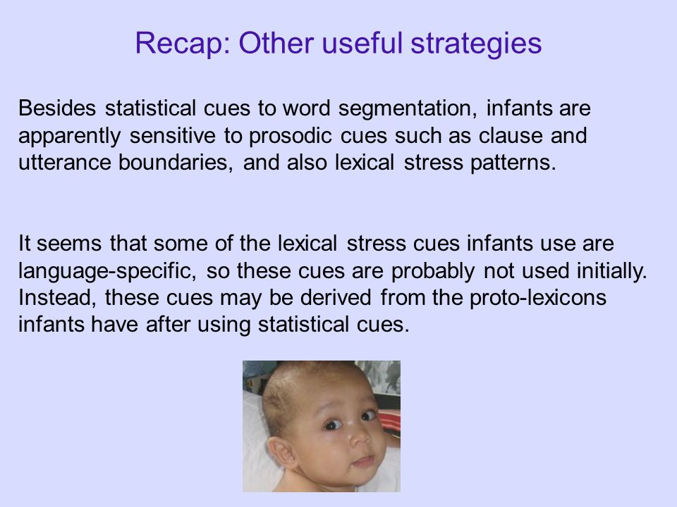 Recap: Other useful strategies Besides statistical cues to word segmentation, infants are apparently sensitive to prosodic cues such as clause and utterance boundaries, and also lexical stress patterns.
