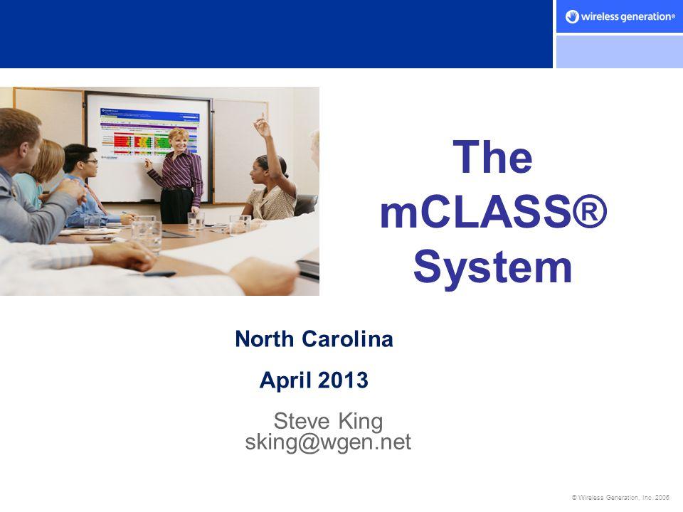 © Wireless Generation, Inc. 2006 The mCLASS® System Steve King sking@wgen.net North Carolina April 2013