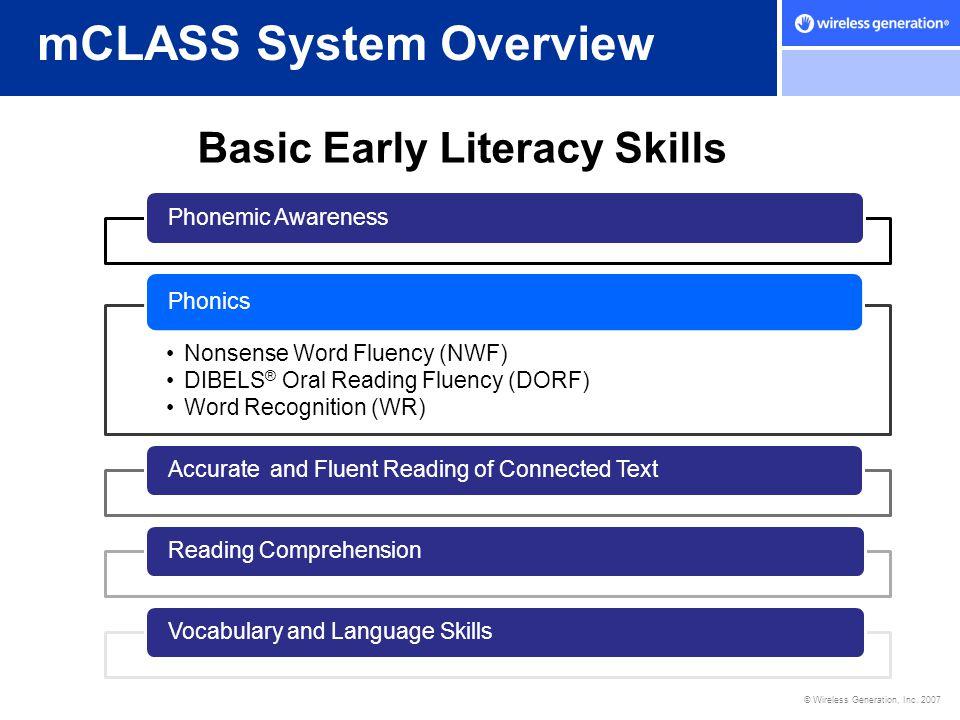 © Wireless Generation, Inc. 2007 mCLASS System Overview Basic Early Literacy Skills Phonemic Awareness Nonsense Word Fluency (NWF) DIBELS ® Oral Readi