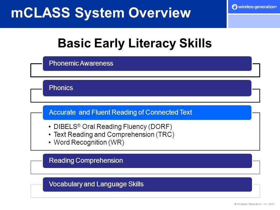 © Wireless Generation, Inc. 2007 mCLASS System Overview Basic Early Literacy Skills Phonemic Awareness Phonics DIBELS ® Oral Reading Fluency (DORF) Te