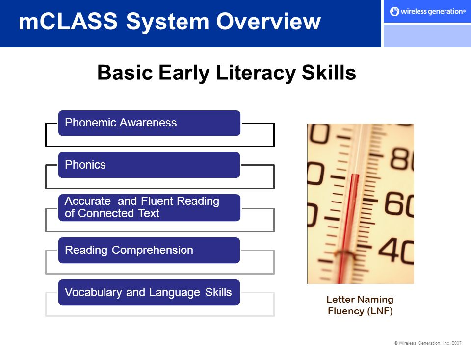 © Wireless Generation, Inc. 2007 mCLASS System Overview Basic Early Literacy Skills Phonemic AwarenessPhonics Accurate and Fluent Reading of Connected