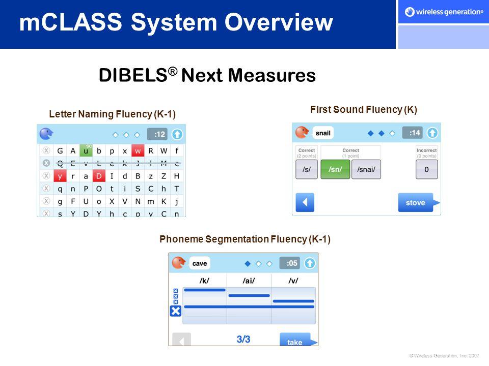 © Wireless Generation, Inc. 2007 mCLASS System Overview DIBELS ® Next Measures Letter Naming Fluency (K-1) First Sound Fluency (K) Phoneme Segmentatio