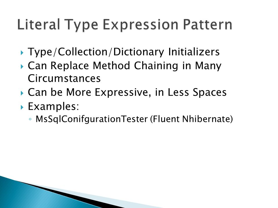  Type/Collection/Dictionary Initializers  Can Replace Method Chaining in Many Circumstances  Can be More Expressive, in Less Spaces  Examples: ◦ MsSqlConifgurationTester (Fluent Nhibernate)