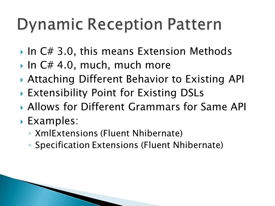  In C# 3.0, this means Extension Methods  In C# 4.0, much, much more  Attaching Different Behavior to Existing API  Extensibility Point for Existing DSLs  Allows for Different Grammars for Same API  Examples: ◦ XmlExtensions (Fluent Nhibernate) ◦ Specification Extensions (Fluent Nhibernate)