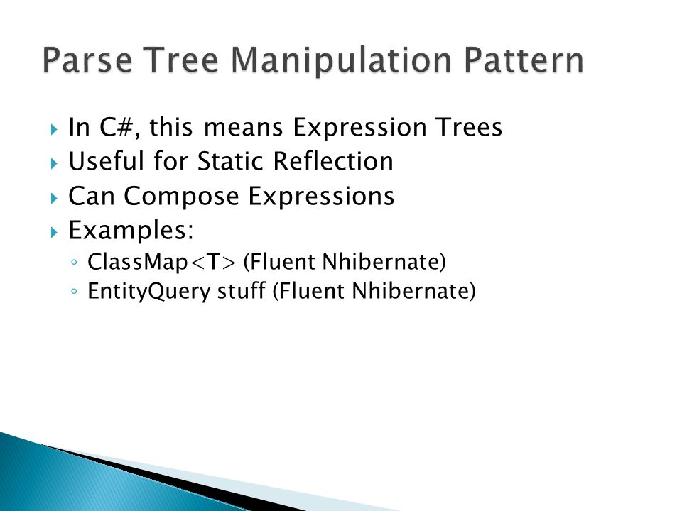  In C#, this means Expression Trees  Useful for Static Reflection  Can Compose Expressions  Examples: ◦ ClassMap (Fluent Nhibernate) ◦ EntityQuery stuff (Fluent Nhibernate)