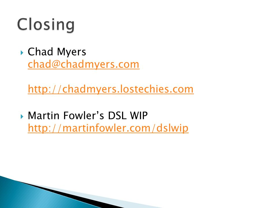  Chad Myers chad@chadmyers.com http://chadmyers.lostechies.com chad@chadmyers.com http://chadmyers.lostechies.com  Martin Fowler's DSL WIP http://martinfowler.com/dslwip http://martinfowler.com/dslwip