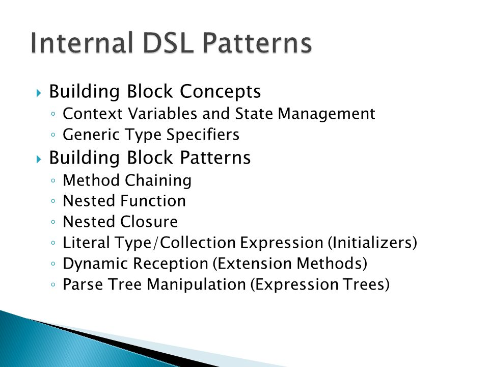  Building Block Concepts ◦ Context Variables and State Management ◦ Generic Type Specifiers  Building Block Patterns ◦ Method Chaining ◦ Nested Function ◦ Nested Closure ◦ Literal Type/Collection Expression (Initializers) ◦ Dynamic Reception (Extension Methods) ◦ Parse Tree Manipulation (Expression Trees)