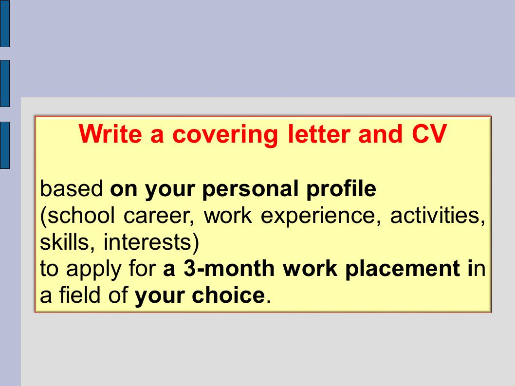 Write a covering letter and CV based on your personal profile (school career, work experience, activities, skills, interests) to apply for a 3-month work placement in a field of your choice.