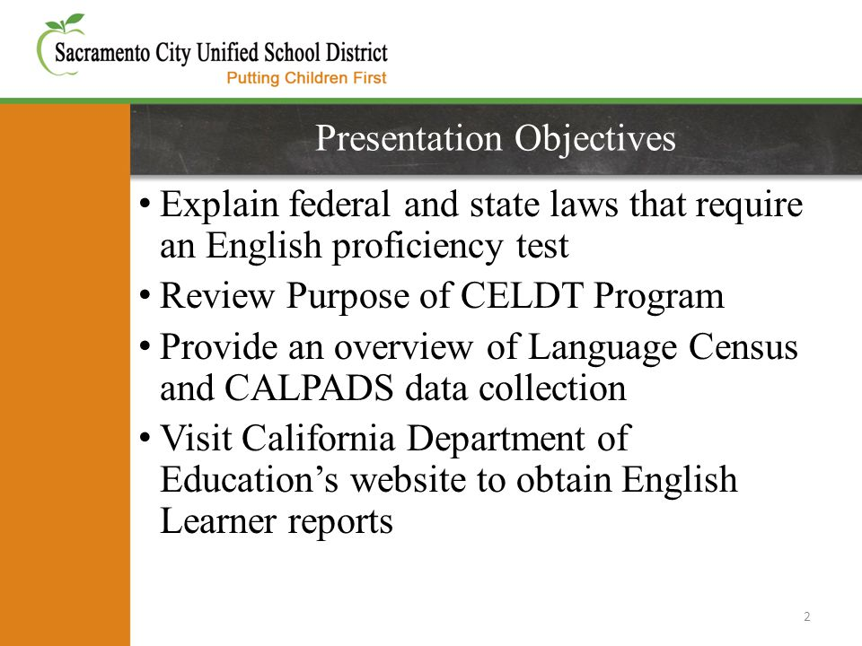 Presentation Objectives Explain federal and state laws that require an English proficiency test Review Purpose of CELDT Program Provide an overview of Language Census and CALPADS data collection Visit California Department of Education's website to obtain English Learner reports 2