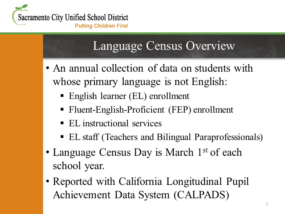 Language Census Overview An annual collection of data on students with whose primary language is not English:  English learner (EL) enrollment  Fluent-English-Proficient (FEP) enrollment  EL instructional services  EL staff (Teachers and Bilingual Paraprofessionals) Language Census Day is March 1 st of each school year.