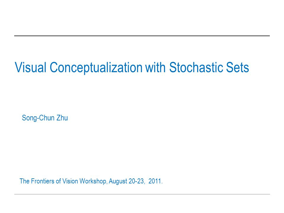 Visual Conceptualization with Stochastic Sets Song-Chun Zhu The Frontiers of Vision Workshop, August 20-23, 2011.
