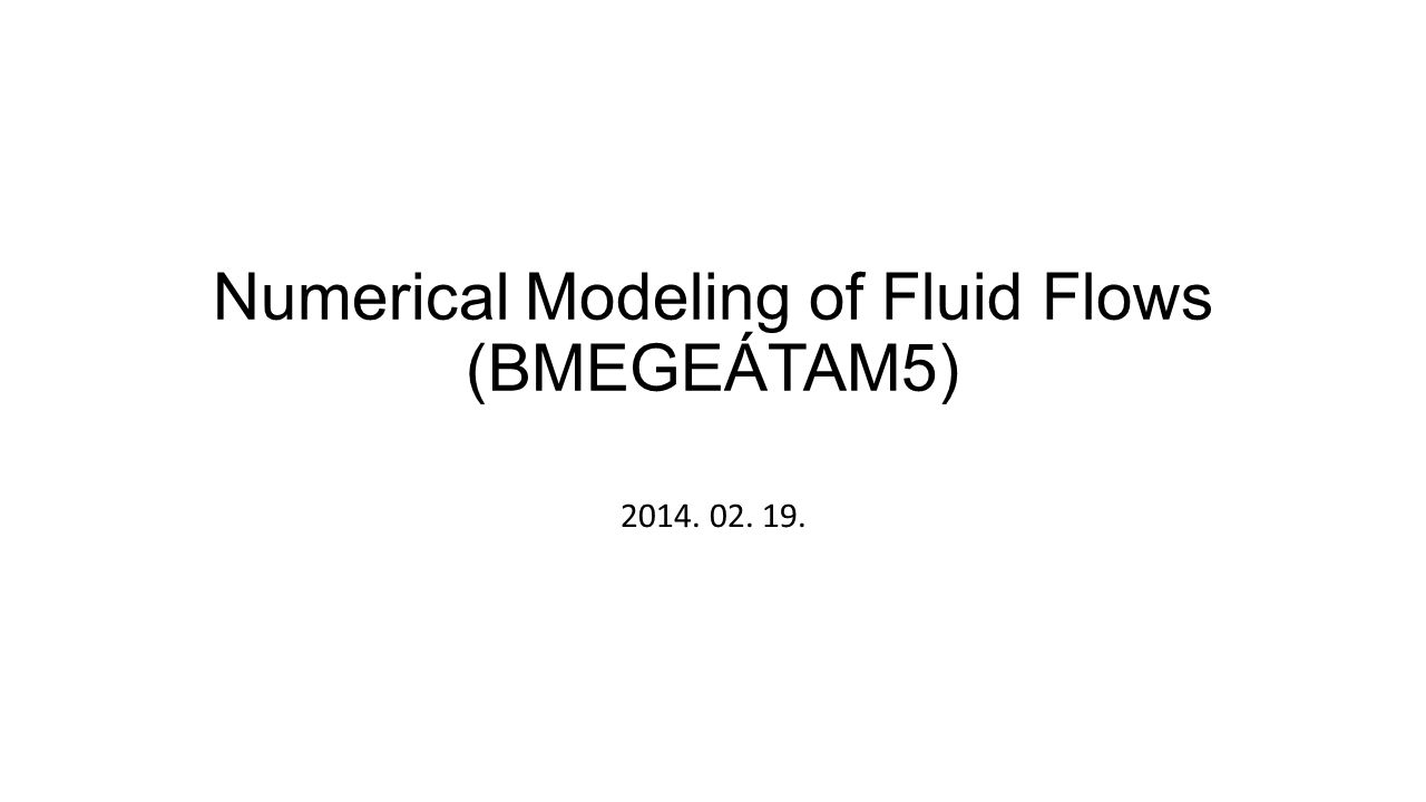 Numerical Modeling of Fluid Flows (BMEGEÁTAM5) 2014. 02. 19.