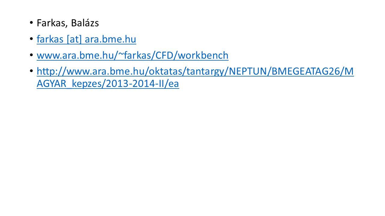 Farkas, Balázs farkas [at] ara.bme.hu www.ara.bme.hu/~farkas/CFD/workbench http://www.ara.bme.hu/oktatas/tantargy/NEPTUN/BMEGEATAG26/M AGYAR_kepzes/20