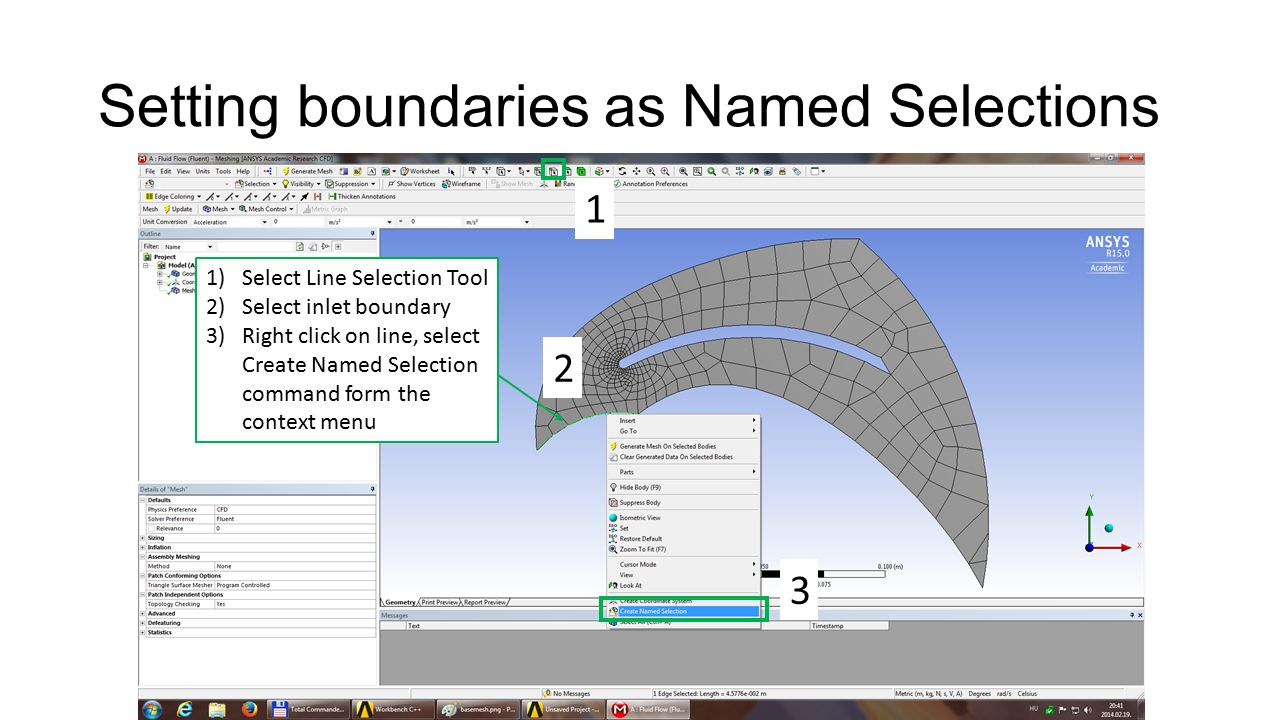 Setting boundaries as Named Selections 1)Select Line Selection Tool 2)Select inlet boundary 3)Right click on line, select Create Named Selection command form the context menu 1 2 3