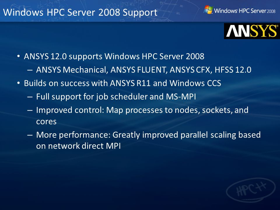 Windows HPC Server 2008 Support ANSYS 12.0 supports Windows HPC Server 2008 – ANSYS Mechanical, ANSYS FLUENT, ANSYS CFX, HFSS 12.0 Builds on success with ANSYS R11 and Windows CCS – Full support for job scheduler and MS-MPI – Improved control: Map processes to nodes, sockets, and cores – More performance: Greatly improved parallel scaling based on network direct MPI