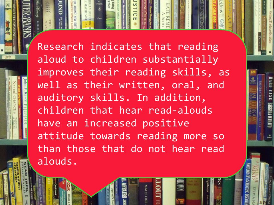 Research indicates that reading aloud to children substantially improves their reading skills, as well as their written, oral, and auditory skills. In