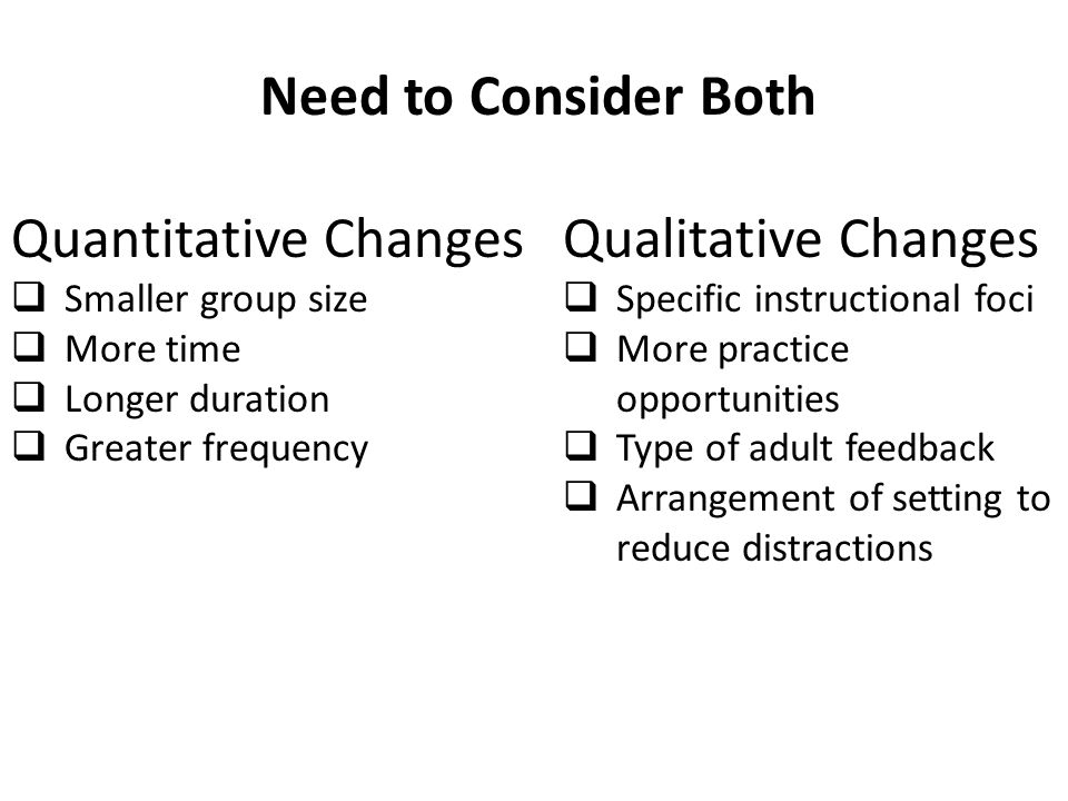 Need to Consider Both Quantitative Changes  Smaller group size  More time  Longer duration  Greater frequency Qualitative Changes  Specific instr