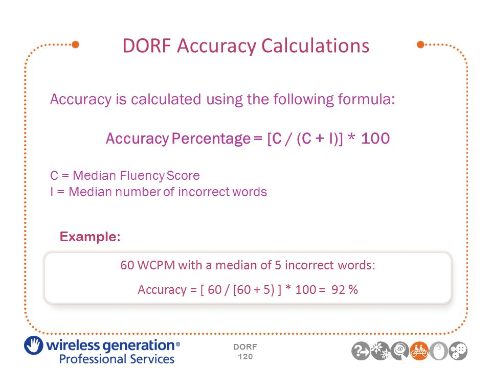DORF Accuracy Calculations DORF 120 Accuracy is calculated using the following formula: Accuracy Percentage = [C / (C + I)] * 100 C = Median Fluency Score I = Median number of incorrect words 60 WCPM with a median of 5 incorrect words: Accuracy = [ 60 / [60 + 5) ] * 100 = 92 % Example: