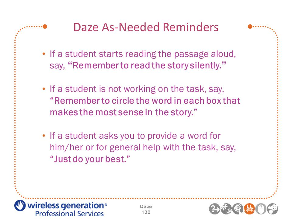Daze As-Needed Reminders Daze 132 If a student starts reading the passage aloud, say, Remember to read the story silently. If a student is not working on the task, say, Remember to circle the word in each box that makes the most sense in the story. If a student asks you to provide a word for him/her or for general help with the task, say, Just do your best.