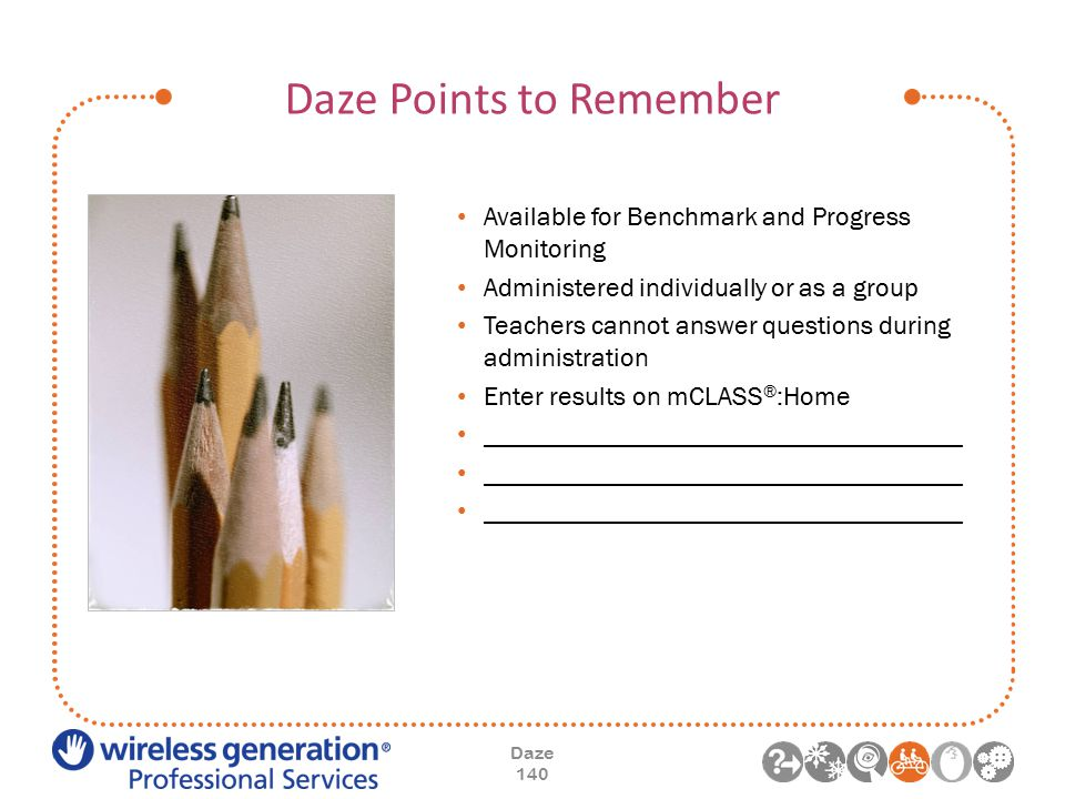 Daze Points to Remember Daze 140 Available for Benchmark and Progress Monitoring Administered individually or as a group Teachers cannot answer questions during administration Enter results on mCLASS ® :Home ____________________________________