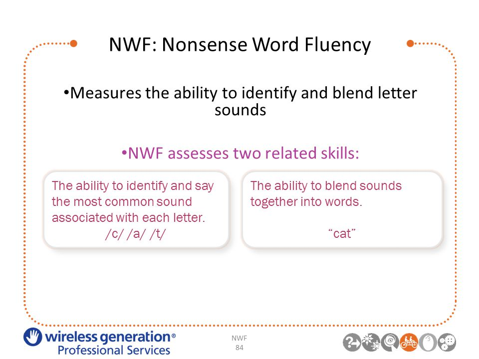 NWF: Nonsense Word Fluency NWF 84 Measures the ability to identify and blend letter sounds NWF assesses two related skills: The ability to identify and say the most common sound associated with each letter.
