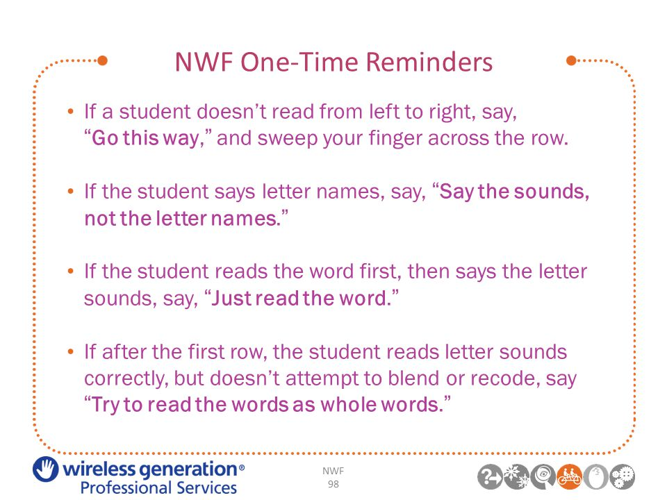 NWF One-Time Reminders If a student doesn't read from left to right, say, Go this way, and sweep your finger across the row.