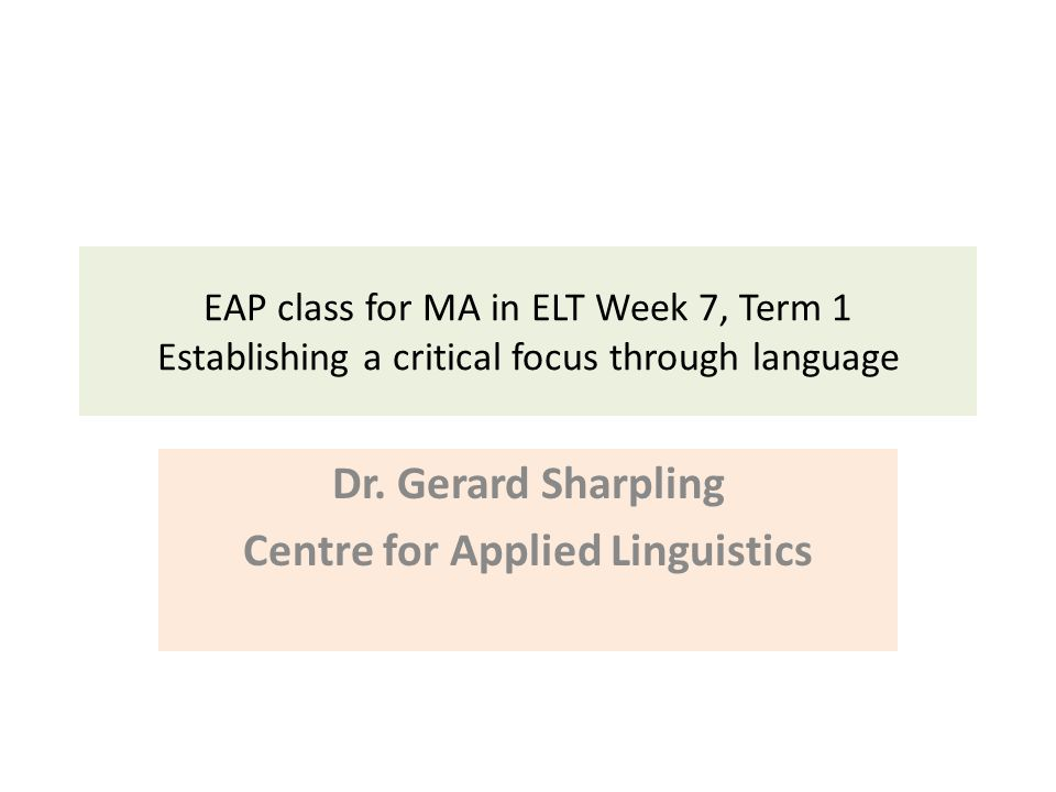EAP class for MA in ELT Week 7, Term 1 Establishing a critical focus through language Dr.
