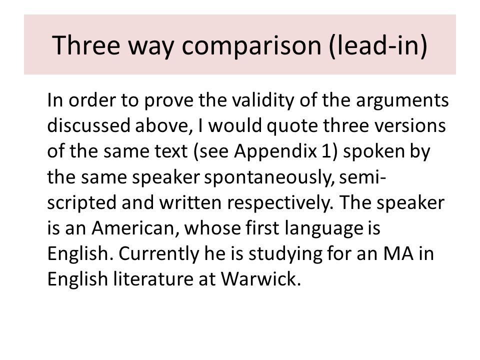 Three way comparison (lead-in) In order to prove the validity of the arguments discussed above, I would quote three versions of the same text (see Appendix 1) spoken by the same speaker spontaneously, semi- scripted and written respectively.