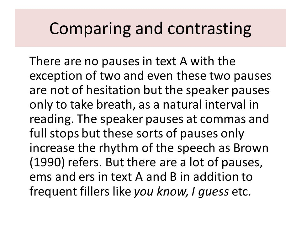 Comparing and contrasting There are no pauses in text A with the exception of two and even these two pauses are not of hesitation but the speaker pauses only to take breath, as a natural interval in reading.