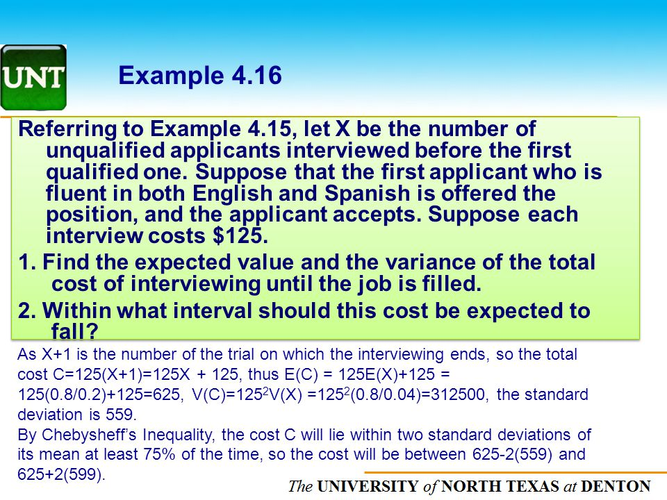 The UNIVERSITY of NORTH CAROLINA at CHAPEL HILL Example 4.16 As X+1 is the number of the trial on which the interviewing ends, so the total cost C=125