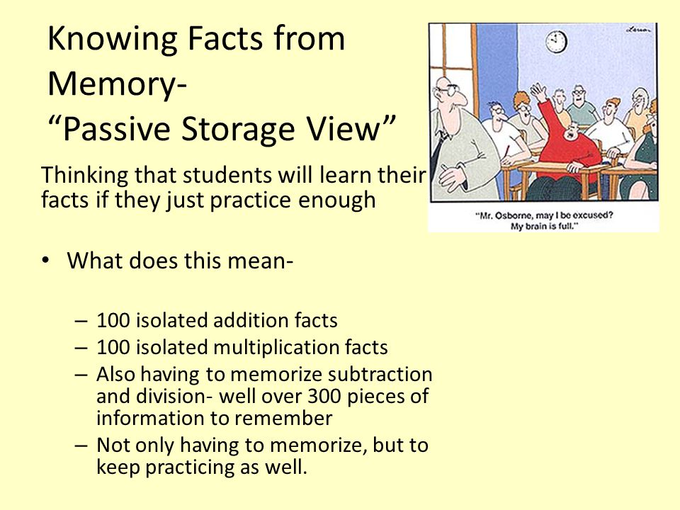 Knowing Facts from Memory- Passive Storage View Thinking that students will learn their facts if they just practice enough What does this mean- – 100 isolated addition facts – 100 isolated multiplication facts – Also having to memorize subtraction and division- well over 300 pieces of information to remember – Not only having to memorize, but to keep practicing as well.