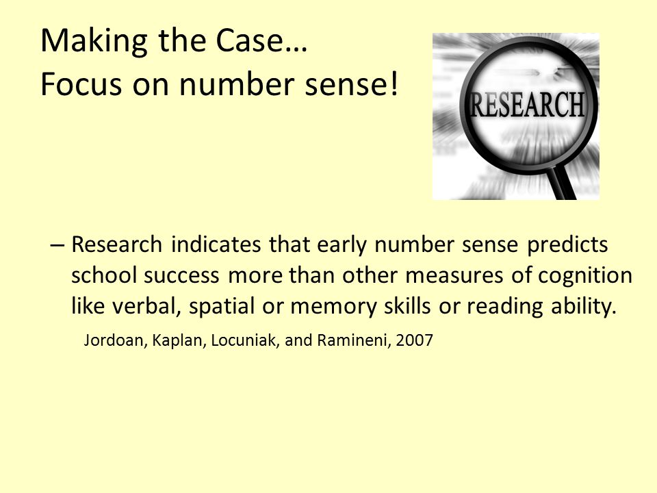 Making the Case… Focus on number sense! – Research indicates that early number sense predicts school success more than other measures of cognition lik