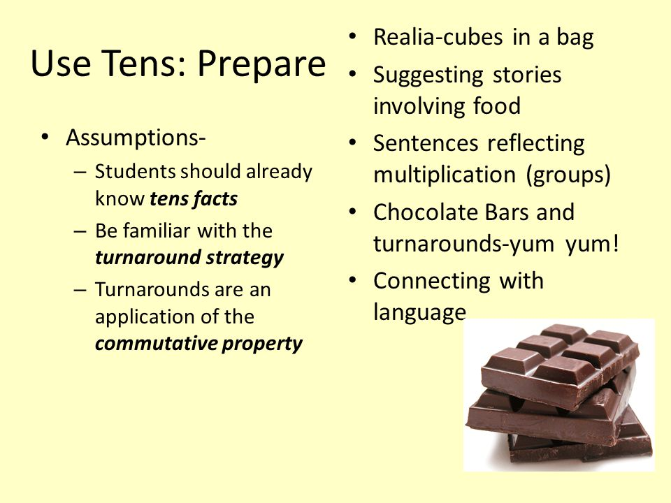 Use Tens: Prepare Assumptions- – Students should already know tens facts – Be familiar with the turnaround strategy – Turnarounds are an application of the commutative property Realia-cubes in a bag Suggesting stories involving food Sentences reflecting multiplication (groups) Chocolate Bars and turnarounds-yum yum.