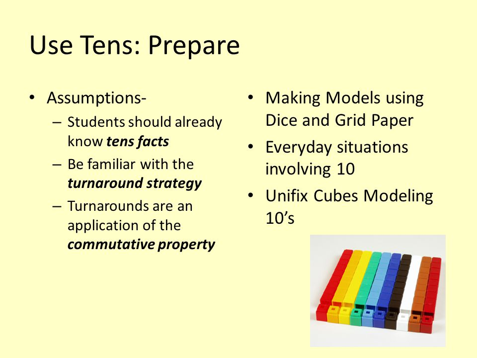 Use Tens: Prepare Assumptions- – Students should already know tens facts – Be familiar with the turnaround strategy – Turnarounds are an application o