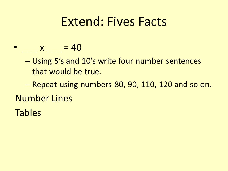 Extend: Fives Facts ___ x ___ = 40 – Using 5's and 10's write four number sentences that would be true. – Repeat using numbers 80, 90, 110, 120 and so