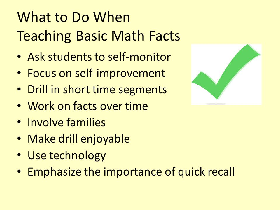 What to Do When Teaching Basic Math Facts Ask students to self-monitor Focus on self-improvement Drill in short time segments Work on facts over time