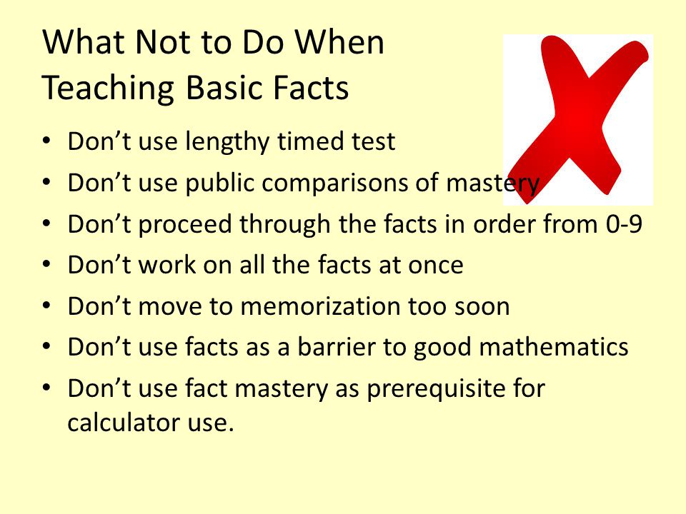 What Not to Do When Teaching Basic Facts Don't use lengthy timed test Don't use public comparisons of mastery Don't proceed through the facts in order from 0-9 Don't work on all the facts at once Don't move to memorization too soon Don't use facts as a barrier to good mathematics Don't use fact mastery as prerequisite for calculator use.