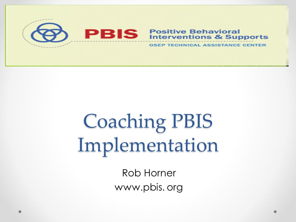 Coaching PBIS Implementation Coaching PBIS Implementation Rob Horner www.pbis. org