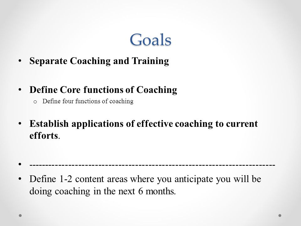 Goals Separate Coaching and Training Define Core functions of Coaching o Define four functions of coaching Establish applications of effective coaching to current efforts.