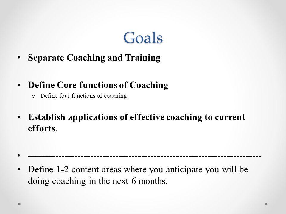 Goals Separate Coaching and Training Define Core functions of Coaching o Define four functions of coaching Establish applications of effective coachin