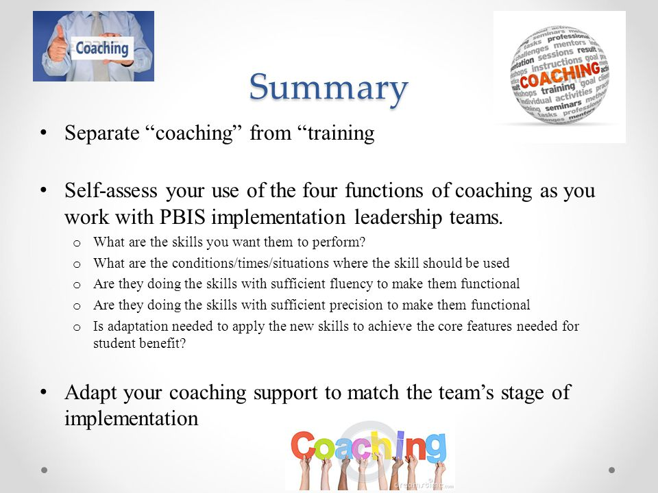 Summary Separate coaching from training Self-assess your use of the four functions of coaching as you work with PBIS implementation leadership teams.