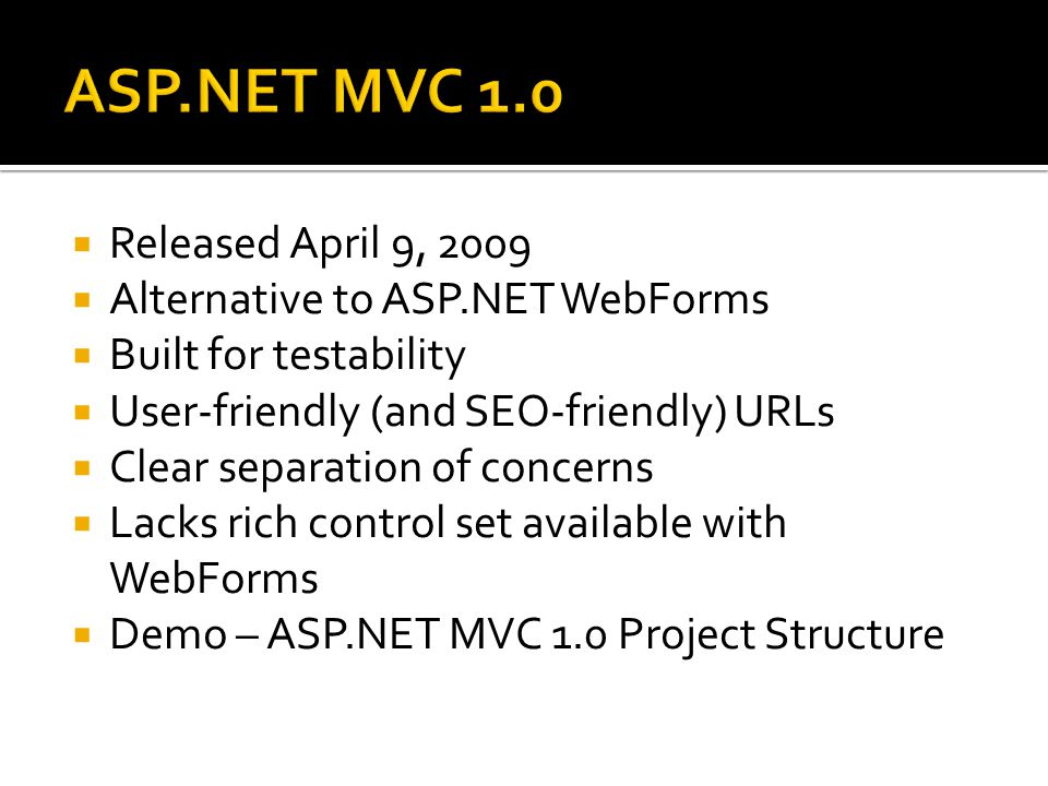  Released April 9, 2009  Alternative to ASP.NET WebForms  Built for testability  User-friendly (and SEO-friendly) URLs  Clear separation of conce