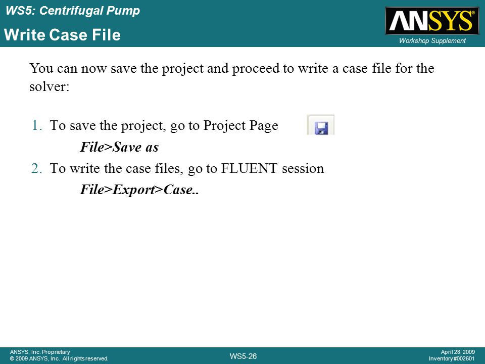 ANSYS, Inc. Proprietary © 2009 ANSYS, Inc. All rights reserved. Workshop Supplement WS5-26 April 28, 2009 Inventory #002601 WS5: Centrifugal Pump Writ