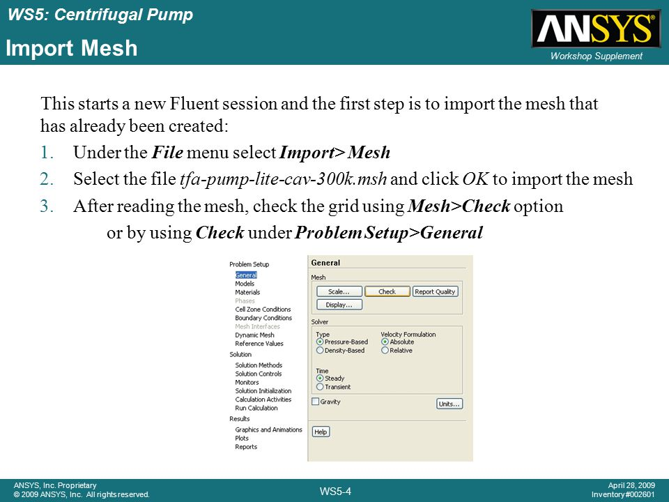 ANSYS, Inc. Proprietary © 2009 ANSYS, Inc. All rights reserved. Workshop Supplement WS5-4 April 28, 2009 Inventory #002601 WS5: Centrifugal Pump Impor