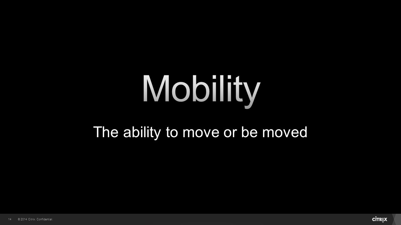 © 2014 Citrix. Confidential.14 The ability to move or be moved